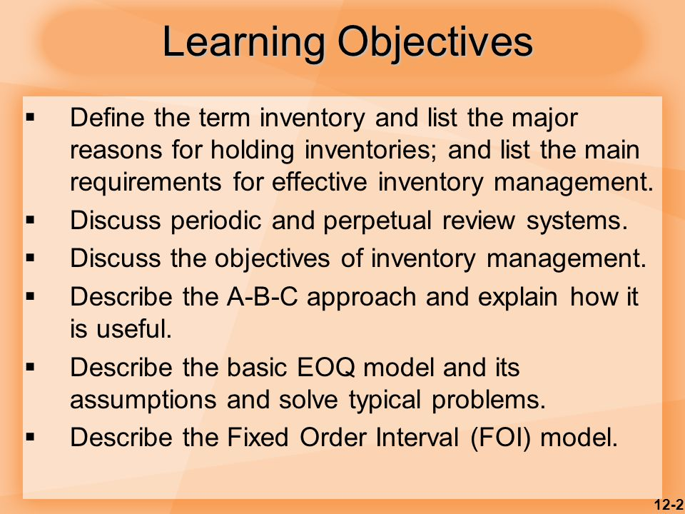 12-2 Learning Objectives  Define the term inventory and list the major reasons for holding inventories; and list the main requirements for effective inventory management.