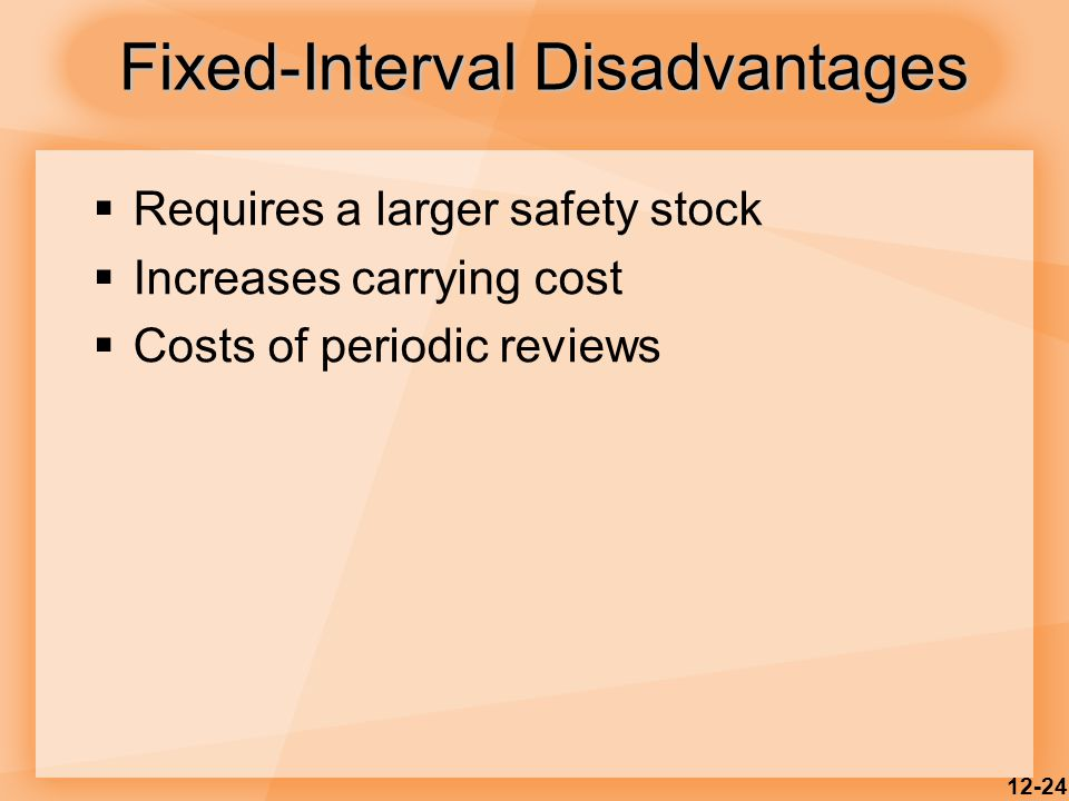 12-24  Requires a larger safety stock  Increases carrying cost  Costs of periodic reviews Fixed-Interval Disadvantages