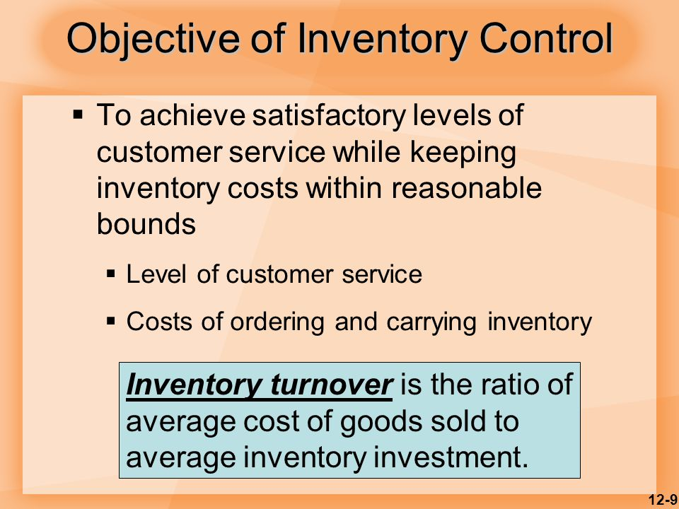 12-9 Objective of Inventory Control  To achieve satisfactory levels of customer service while keeping inventory costs within reasonable bounds  Level of customer service  Costs of ordering and carrying inventory Inventory turnover is the ratio of average cost of goods sold to average inventory investment.