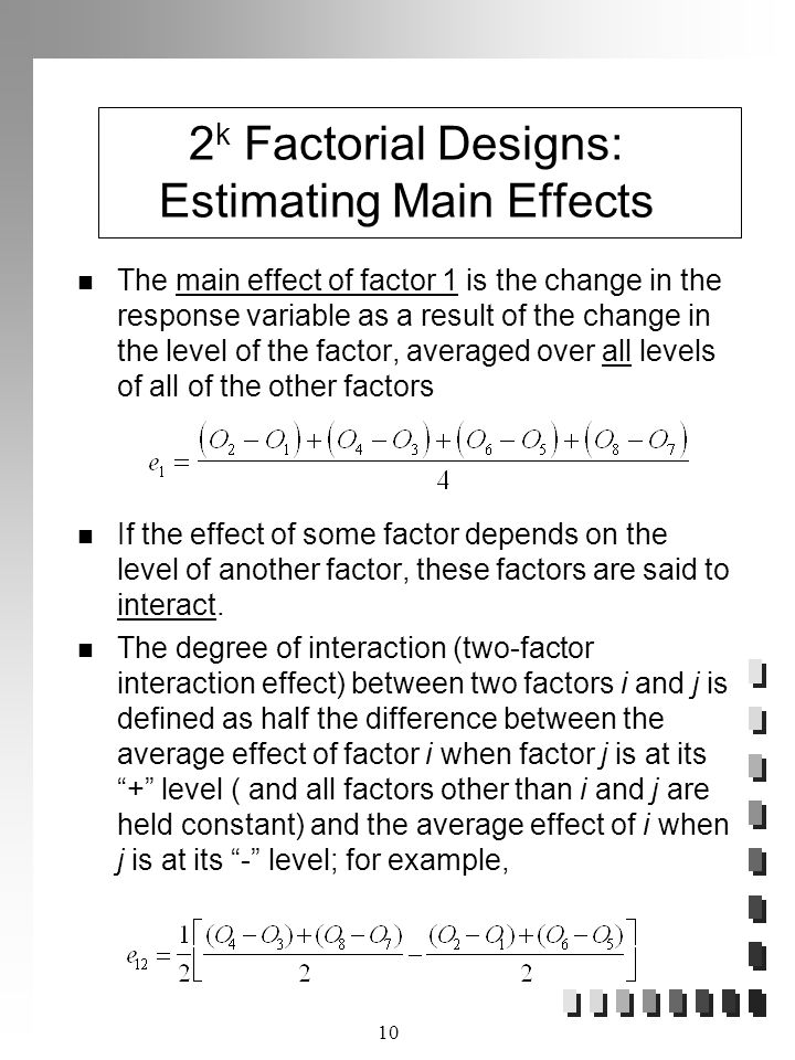 10 2 k Factorial Designs: Estimating Main Effects The main effect of factor 1 is the change in the response variable as a result of the change in the level of the factor, averaged over all levels of all of the other factors If the effect of some factor depends on the level of another factor, these factors are said to interact.