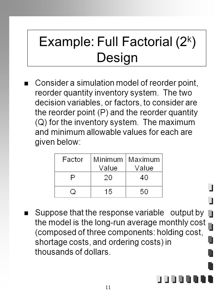 11 Example: Full Factorial (2 k ) Design Consider a simulation model of reorder point, reorder quantity inventory system.