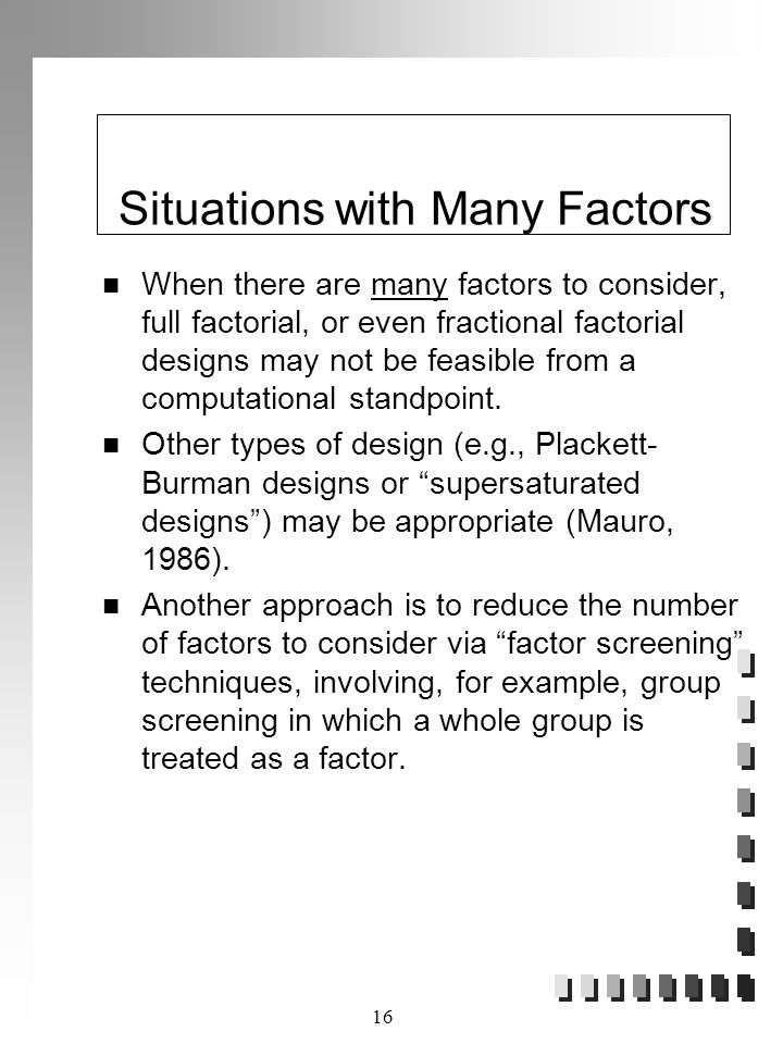 16 Situations with Many Factors When there are many factors to consider, full factorial, or even fractional factorial designs may not be feasible from a computational standpoint.