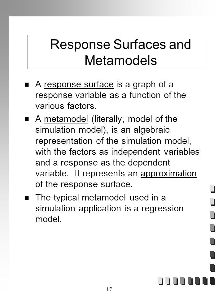 17 Response Surfaces and Metamodels A response surface is a graph of a response variable as a function of the various factors.