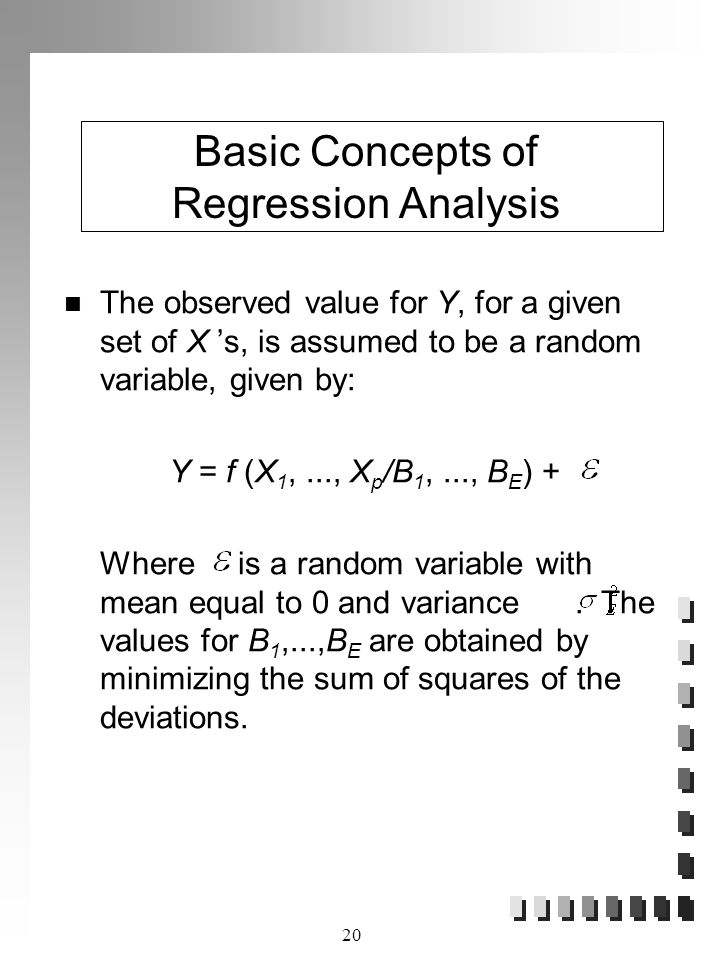 20 The observed value for Y, for a given set of X 's, is assumed to be a random variable, given by: Y = f (X 1,..., X p /B 1,..., B E ) + Where is a random variable with mean equal to 0 and variance.