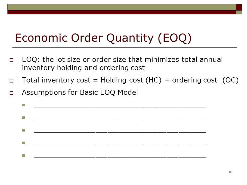 10 Economic Order Quantity (EOQ)  EOQ: the lot size or order size that minimizes total annual inventory holding and ordering cost  Total inventory cost = Holding cost (HC) + ordering cost (OC)  Assumptions for Basic EOQ Model ____________________________________________