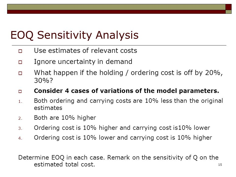 15 EOQ Sensitivity Analysis  Use estimates of relevant costs  Ignore uncertainty in demand  What happen if the holding / ordering cost is off by 20%, 30%.