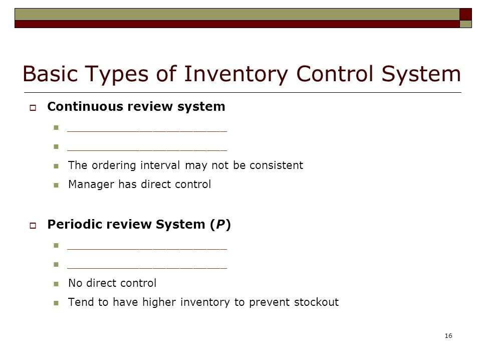 16 Basic Types of Inventory Control System  Continuous review system ________________________ The ordering interval may not be consistent Manager has direct control  Periodic review System (P) ________________________ No direct control Tend to have higher inventory to prevent stockout
