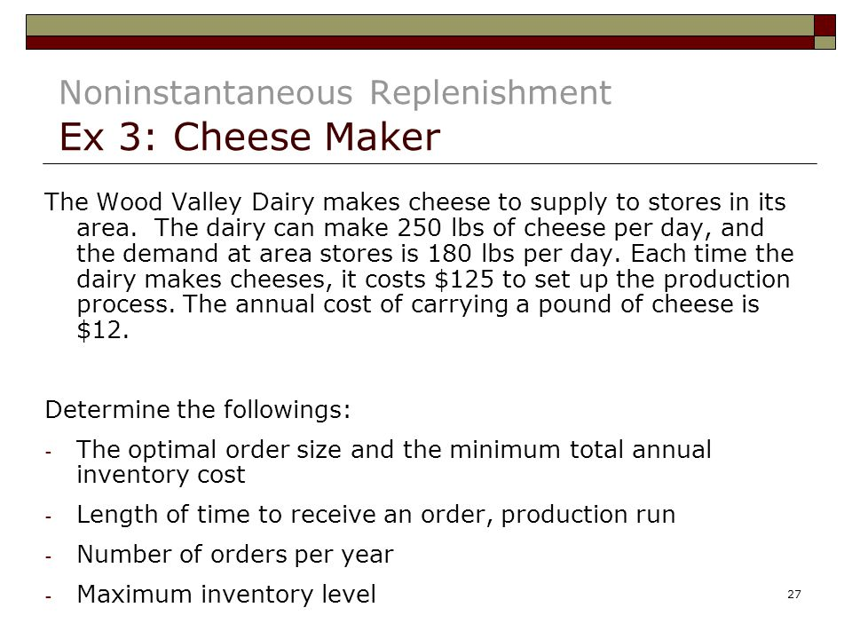 27 Noninstantaneous Replenishment Ex 3: Cheese Maker The Wood Valley Dairy makes cheese to supply to stores in its area.