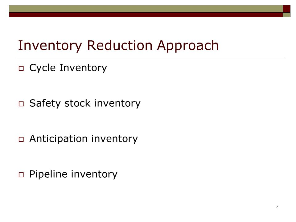 7 Inventory Reduction Approach  Cycle Inventory  Safety stock inventory  Anticipation inventory  Pipeline inventory