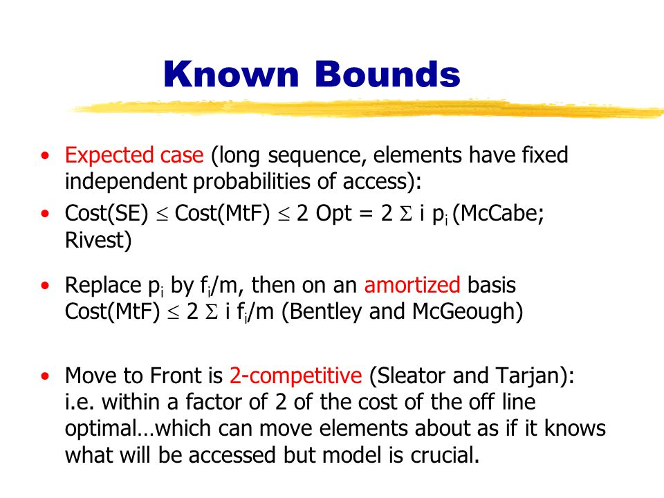 Known Bounds Expected case (long sequence, elements have fixed independent probabilities of access): Cost(SE)  Cost(MtF)  2 Opt = 2  i p i (McCabe; Rivest) Replace p i by f i /m, then on an amortized basis Cost(MtF)  2  i f i /m (Bentley and McGeough) Move to Front is 2-competitive (Sleator and Tarjan): i.e.