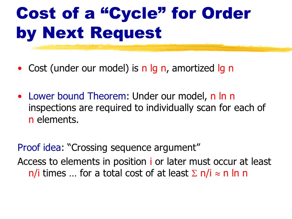 Cost of a Cycle for Order by Next Request Cost (under our model) is n lg n, amortized lg n Lower bound Theorem: Under our model, n ln n inspections are required to individually scan for each of n elements.