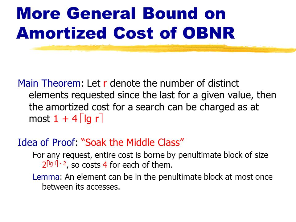 More General Bound on Amortized Cost of OBNR Main Theorem: Let r denote the number of distinct elements requested since the last for a given value, then the amortized cost for a search can be charged as at most 1 + 4  lg r  Idea of Proof: Soak the Middle Class For any request, entire cost is borne by penultimate block of size 2  lg i  - 2, so costs 4 for each of them.