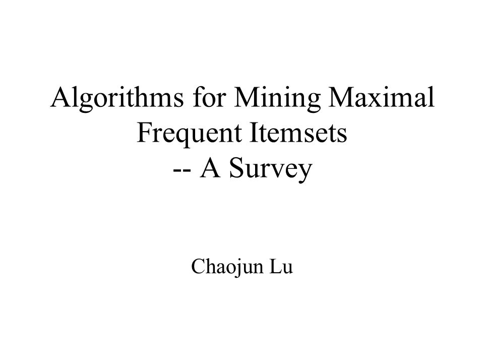 Algorithms for Mining Maximal Frequent Itemsets -- A Survey Chaojun Lu