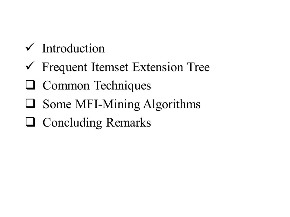 Introduction Frequent Itemset Extension Tree  Common Techniques  Some MFI-Mining Algorithms  Concluding Remarks