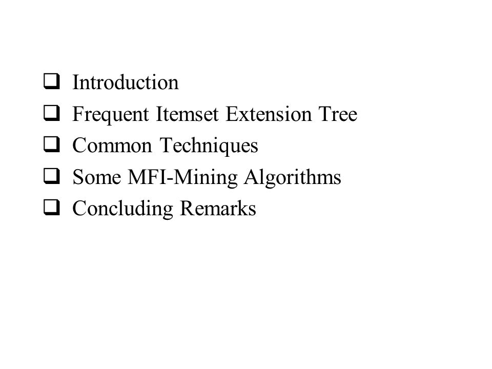  Introduction  Frequent Itemset Extension Tree  Common Techniques  Some MFI-Mining Algorithms  Concluding Remarks