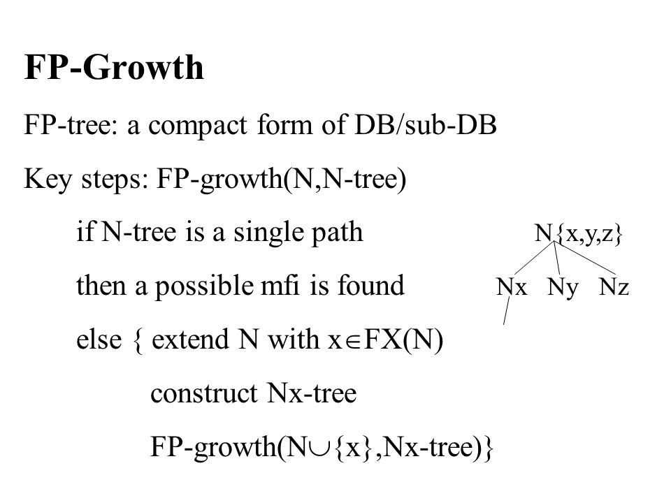 FP-Growth FP-tree: a compact form of DB/sub-DB Key steps: FP-growth(N,N-tree) if N-tree is a single path N{x,y,z} then a possible mfi is found Nx Ny Nz else { extend N with x  FX(N) construct Nx-tree FP-growth(N  {x},Nx-tree)}