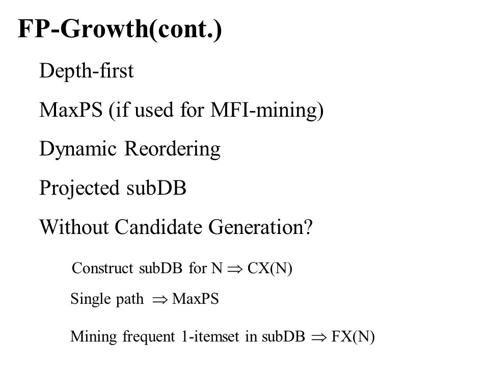 FP-Growth(cont.) Depth-first MaxPS (if used for MFI-mining) Dynamic Reordering Projected subDB Without Candidate Generation.