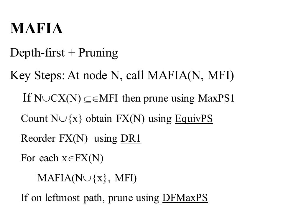 MAFIA Depth-first + Pruning Key Steps: At node N, call MAFIA(N, MFI) If N  CX(N)  MFI then prune using MaxPS1 Count N  {x} obtain FX(N) using EquivPS Reorder FX(N) using DR1 For each x  FX(N) MAFIA(N  {x}, MFI) If on leftmost path, prune using DFMaxPS