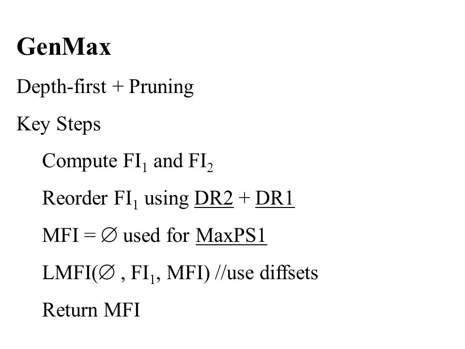 GenMax Depth-first + Pruning Key Steps Compute FI 1 and FI 2 Reorder FI 1 using DR2 + DR1 MFI =  used for MaxPS1 LMFI( , FI 1, MFI) //use diffsets Return MFI