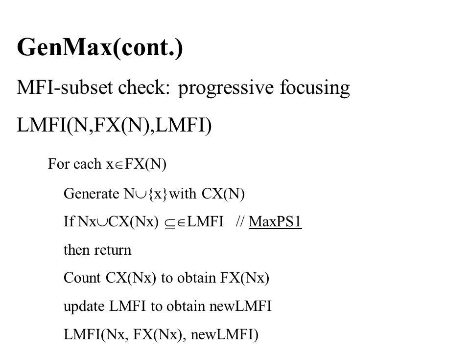 GenMax(cont.) MFI-subset check: progressive focusing LMFI(N,FX(N),LMFI) For each x  FX(N) Generate N  {x}with CX(N) If Nx  CX(Nx)  LMFI // MaxPS1 then return Count CX(Nx) to obtain FX(Nx) update LMFI to obtain newLMFI LMFI(Nx, FX(Nx), newLMFI)