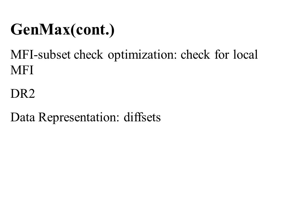 GenMax(cont.) MFI-subset check optimization: check for local MFI DR2 Data Representation: diffsets
