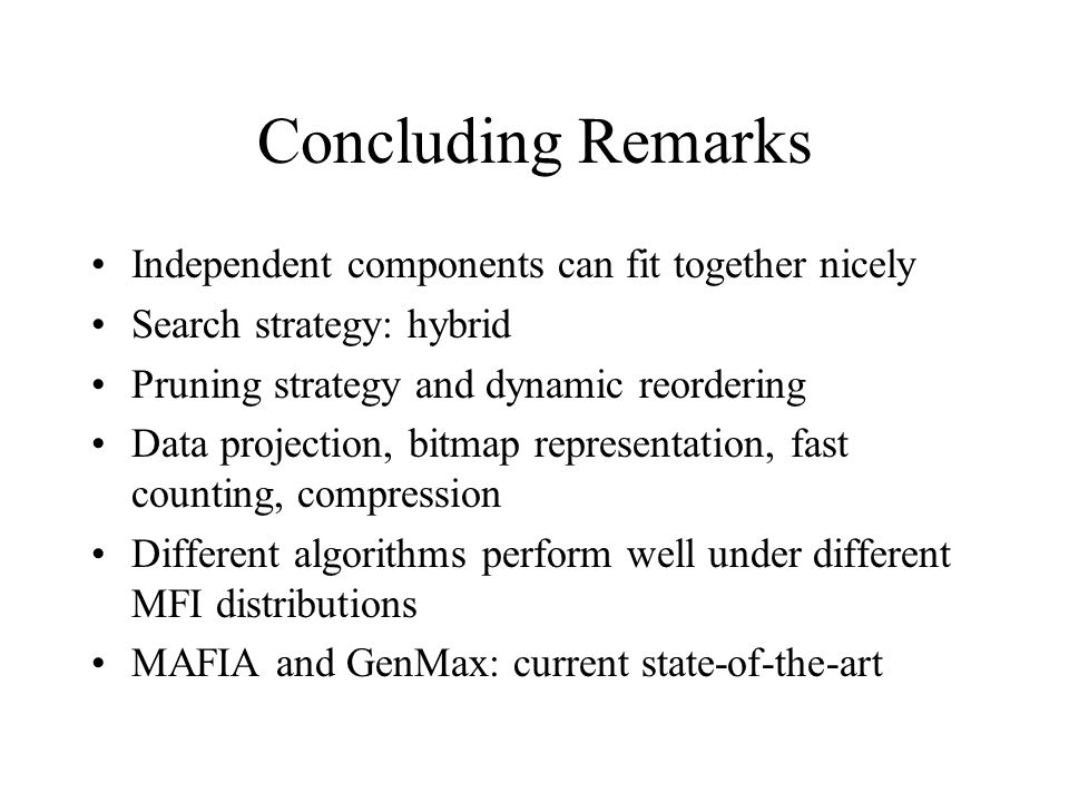Concluding Remarks Independent components can fit together nicely Search strategy: hybrid Pruning strategy and dynamic reordering Data projection, bitmap representation, fast counting, compression Different algorithms perform well under different MFI distributions MAFIA and GenMax: current state-of-the-art