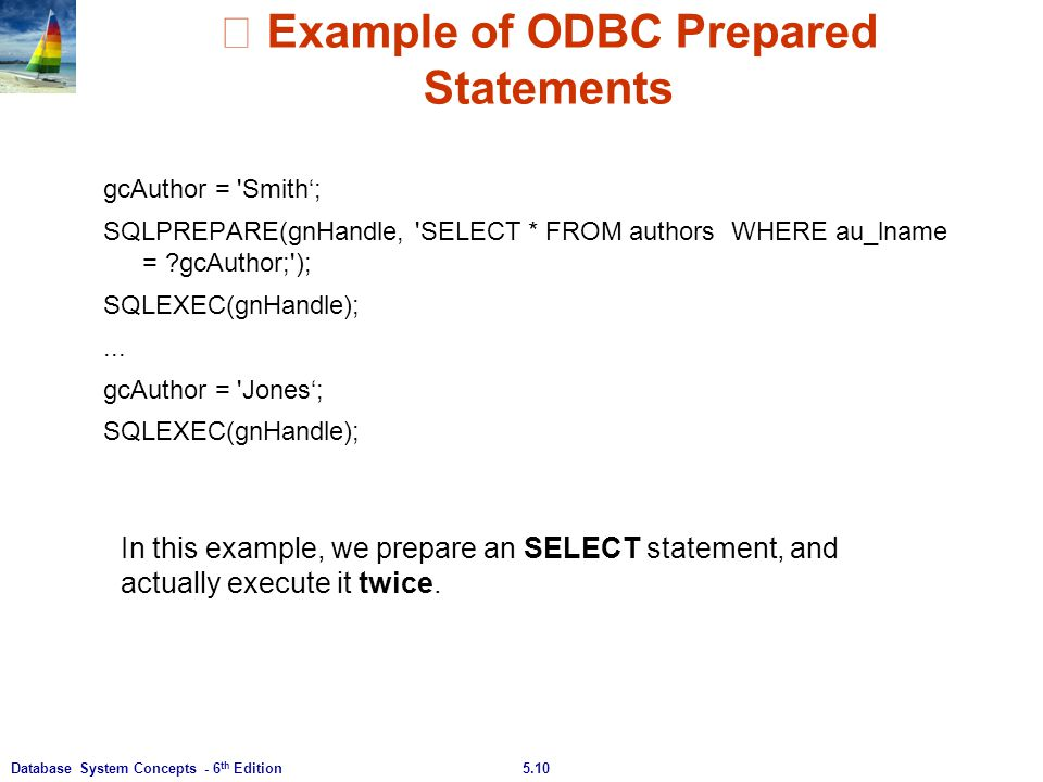 5.10Database System Concepts - 6 th Edition ※ Example of ODBC Prepared Statements gcAuthor = 'Smith'; SQLPREPARE(gnHandle, 'SELECT * FROM authors WHER