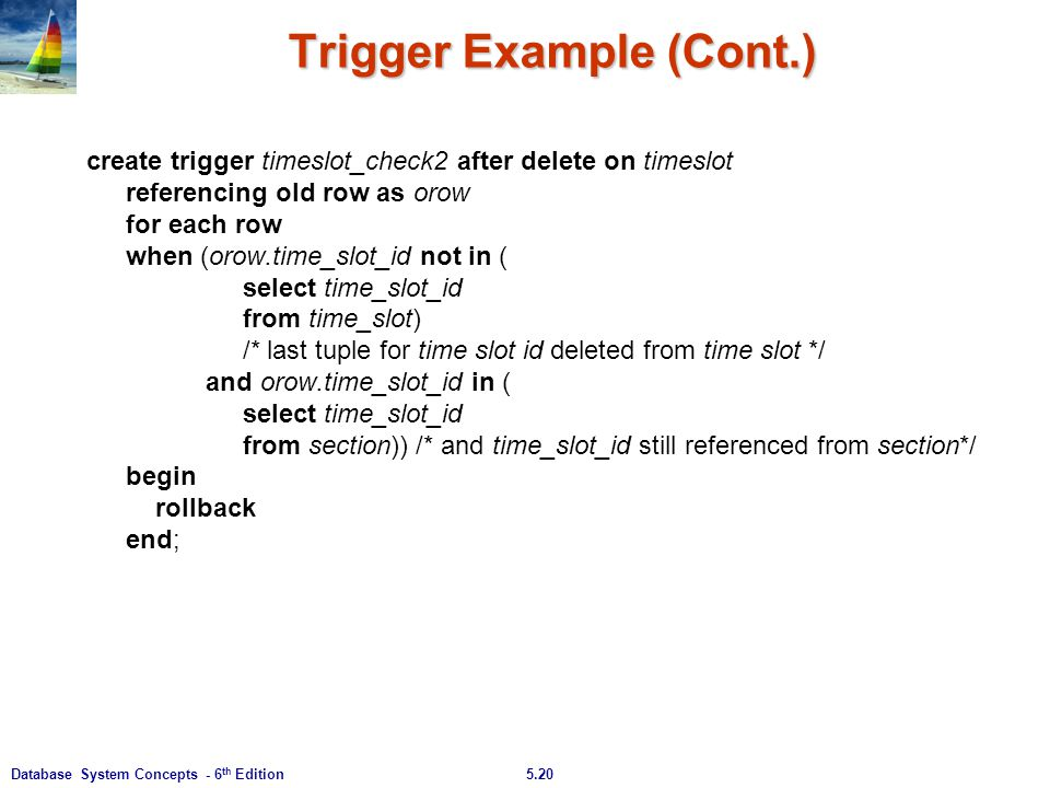 5.20Database System Concepts - 6 th Edition Trigger Example (Cont.) create trigger timeslot_check2 after delete on timeslot referencing old row as oro