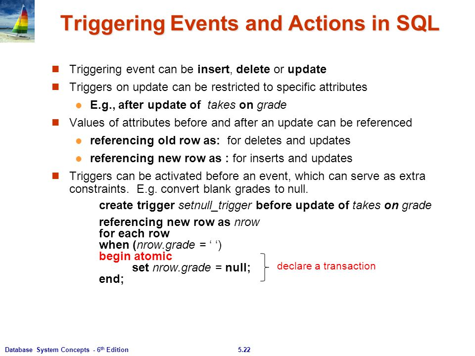 5.22Database System Concepts - 6 th Edition Triggering Events and Actions in SQL Triggering event can be insert, delete or update Triggers on update c