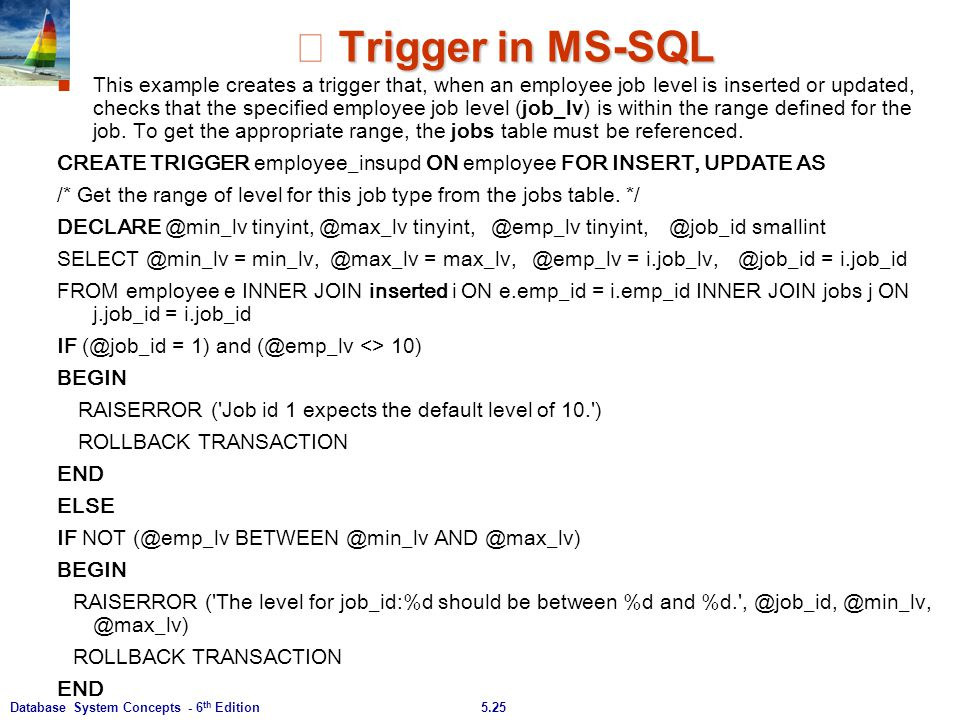 5.25Database System Concepts - 6 th Edition Trigger in MS-SQL ※ Trigger in MS-SQL This example creates a trigger that, when an employee job level is i