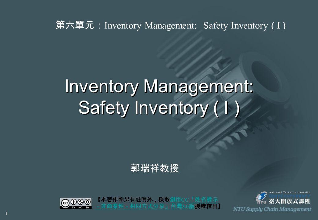 Inventory Management: Safety Inventory ( I ) 【本著作除另有註明外,採取創用 CC 「姓名標示 -非商業性-相同方式分享」台灣 3.0 版授權釋出】創用 CC 「姓名標示 -非商業性-相同方式分享」台灣 3.0 版 第六單元: Inventory Management: Safety Inventory ( I ) 郭瑞祥教授 1