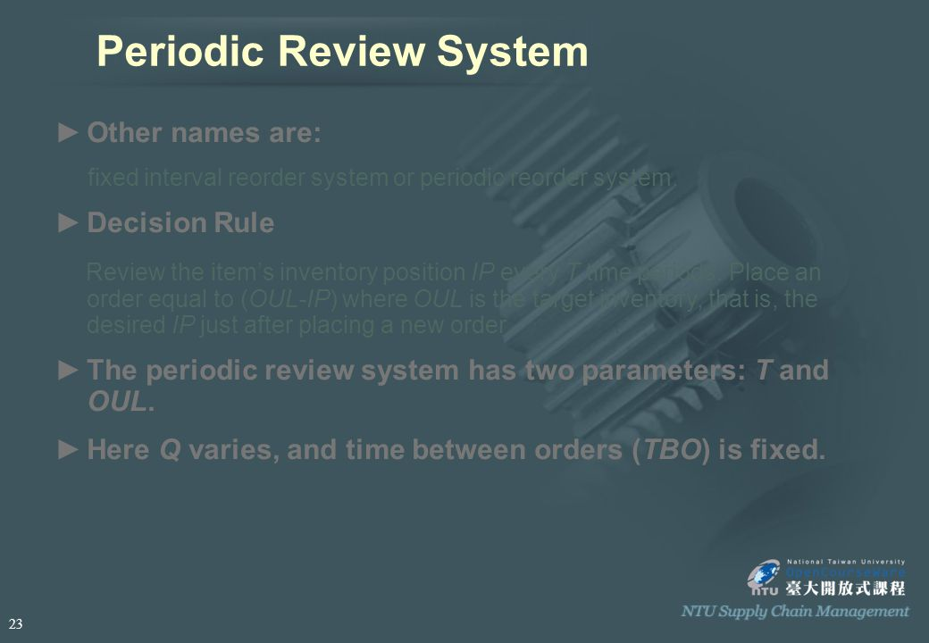 Periodic Review System ►O►Other names are: fixed interval reorder system or periodic reorder system.