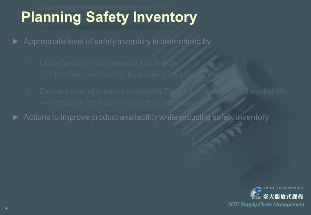 Planning Safety Inventory ► Appropriate level of safety inventory is determined by ctions to improve product availability while reducing safety inventory 》 Uncertainty of both demand and supply – Uncertainty increases, then safety inventory increases.