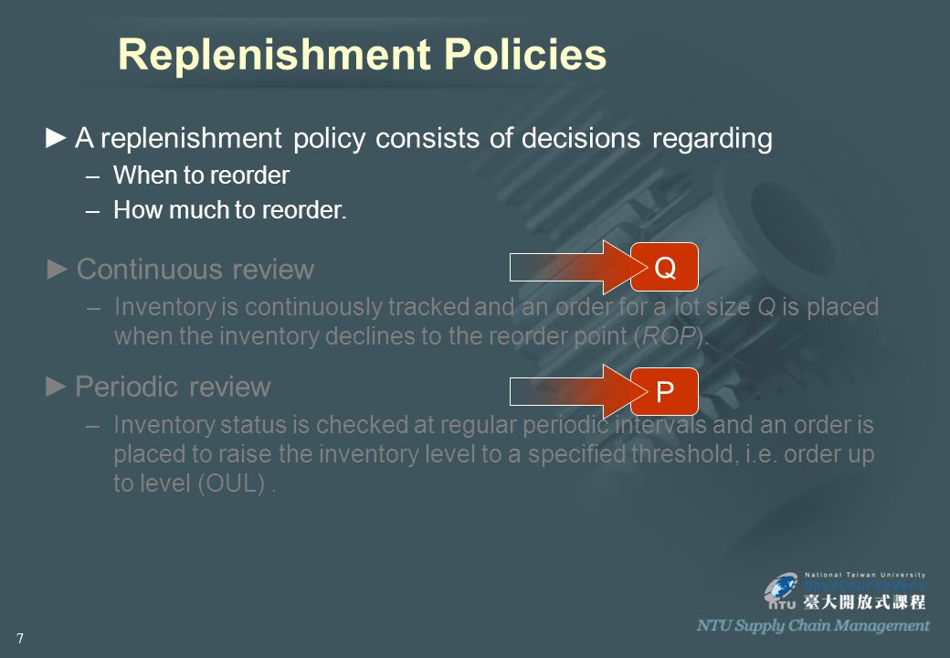 ►A replenishment policy consists of decisions regarding –When to reorder –How much to reorder.