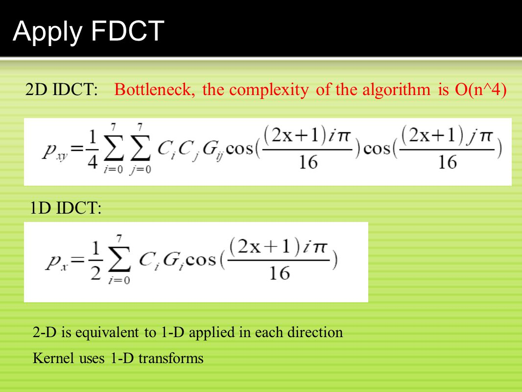 Apply FDCT 2D IDCT: 1D IDCT: 2-D is equivalent to 1-D applied in each direction Kernel uses 1-D transforms Bottleneck, the complexity of the algorithm is O(n^4)