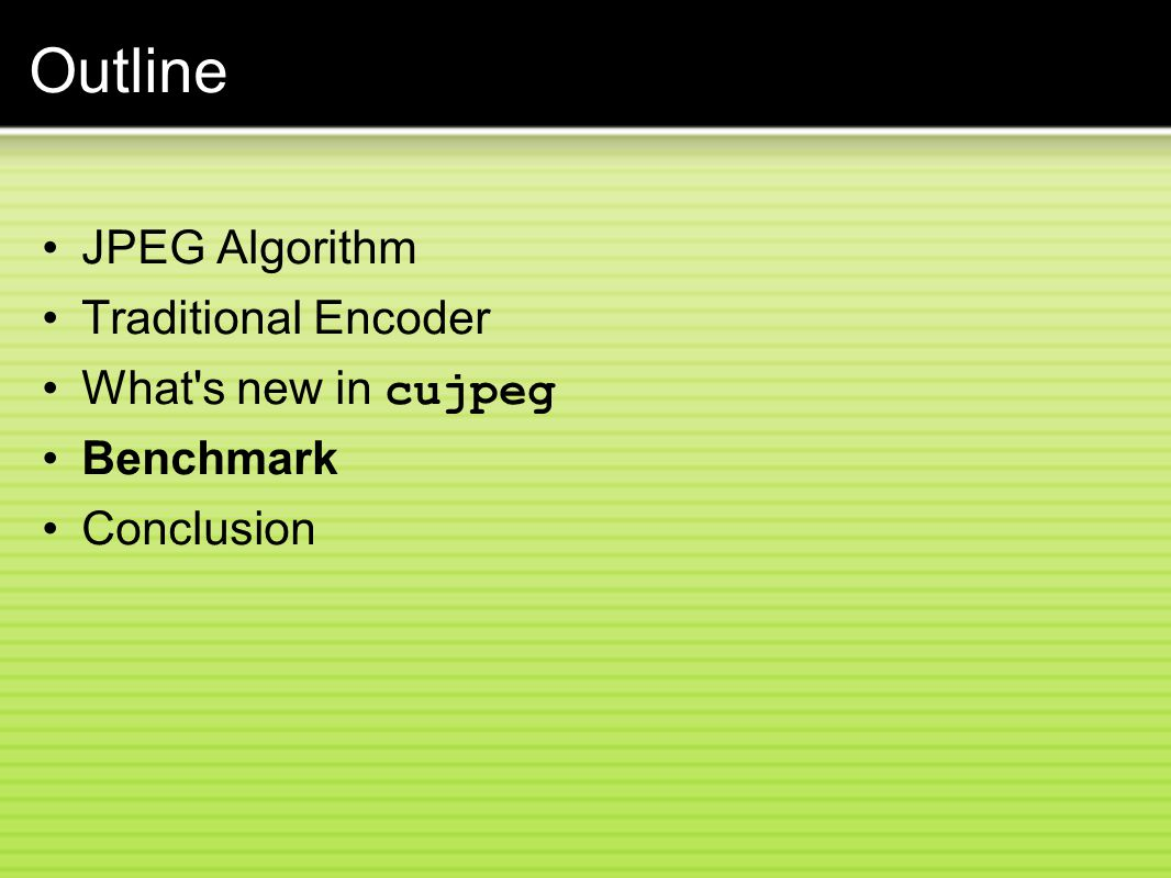 Outline JPEG Algorithm Traditional Encoder What s new in cujpeg Benchmark Conclusion