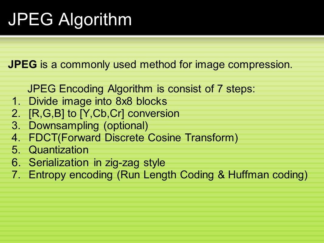 JPEG Algorithm JPEG is a commonly used method for image compression.