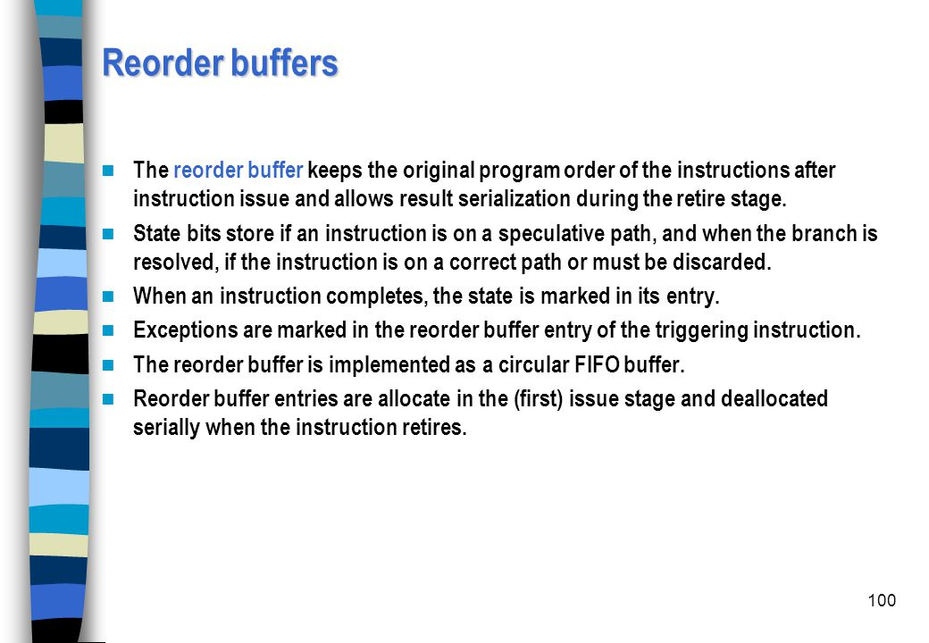 100 Reorder buffers The reorder buffer keeps the original program order of the instructions after instruction issue and allows result serialization du