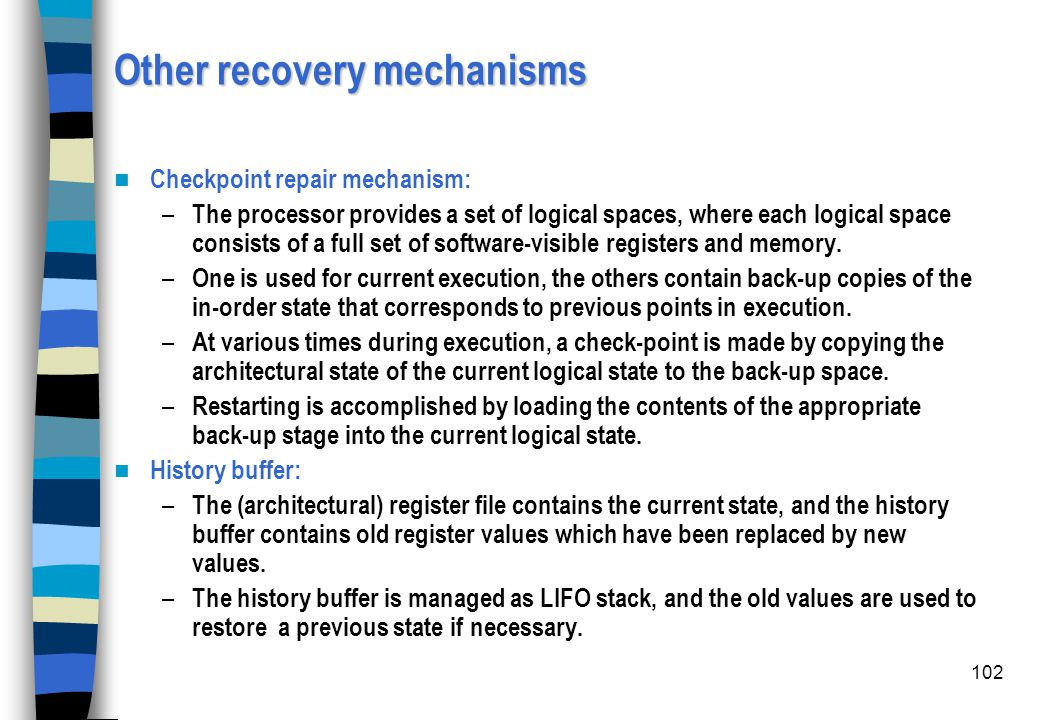 102 Other recovery mechanisms Checkpoint repair mechanism: – The processor provides a set of logical spaces, where each logical space consists of a fu