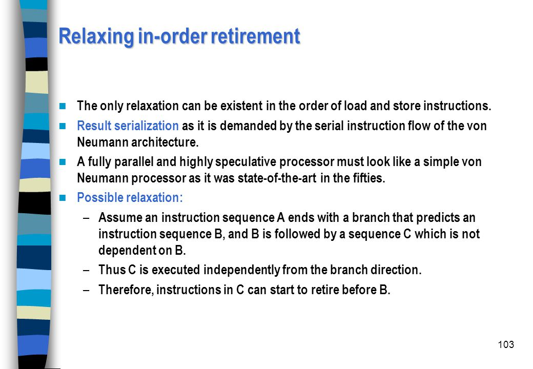 103 Relaxing in-order retirement The only relaxation can be existent in the order of load and store instructions. Result serialization as it is demand