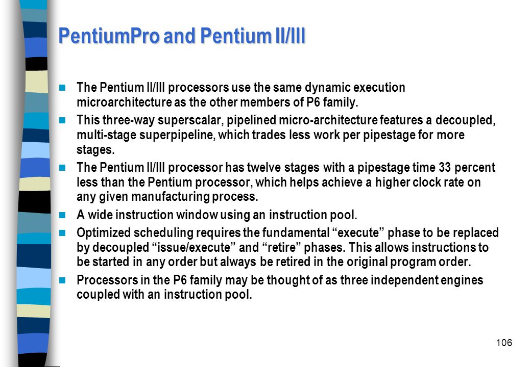 106 PentiumPro and Pentium II/III The Pentium II/III processors use the same dynamic execution microarchitecture as the other members of P6 family. Th