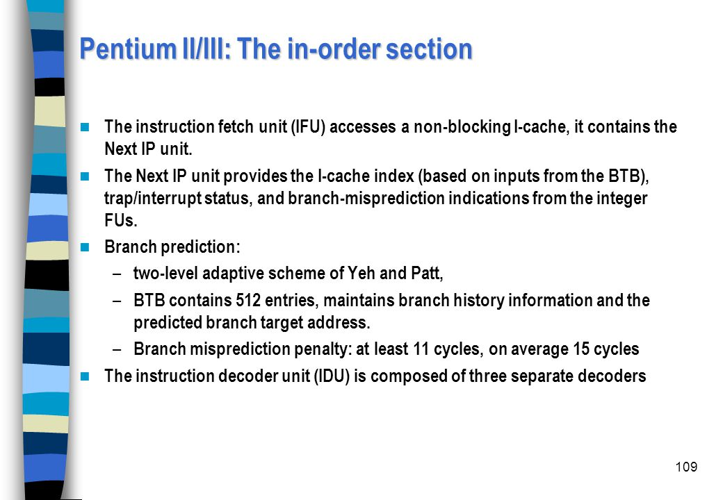 109 Pentium II/III: The in-order section The instruction fetch unit (IFU) accesses a non-blocking I-cache, it contains the Next IP unit. The Next IP u