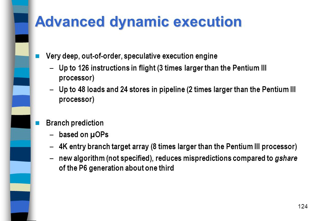 124 Advanced dynamic execution Very deep, out-of-order, speculative execution engine – Up to 126 instructions in flight (3 times larger than the Penti