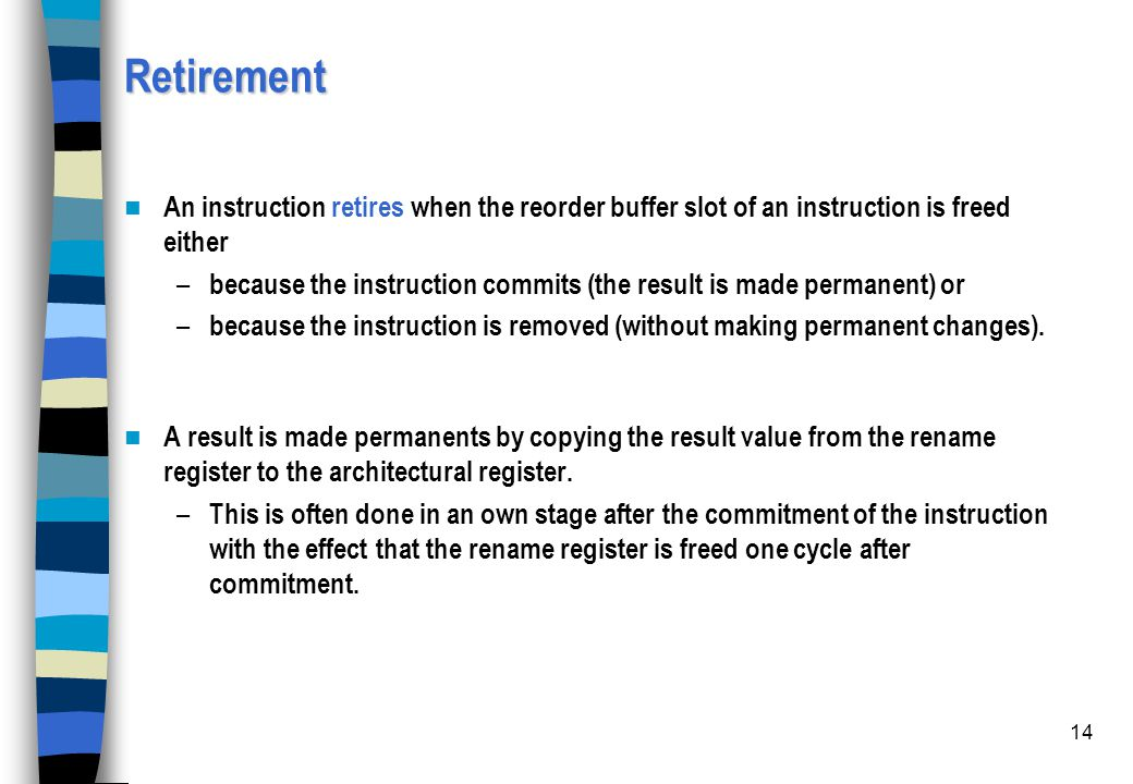 14 Retirement An instruction retires when the reorder buffer slot of an instruction is freed either – because the instruction commits (the result is m