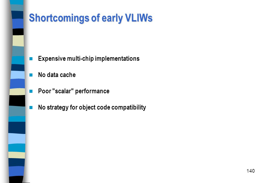 140 Shortcomings of early VLIWs Expensive multi-chip implementations No data cache Poor