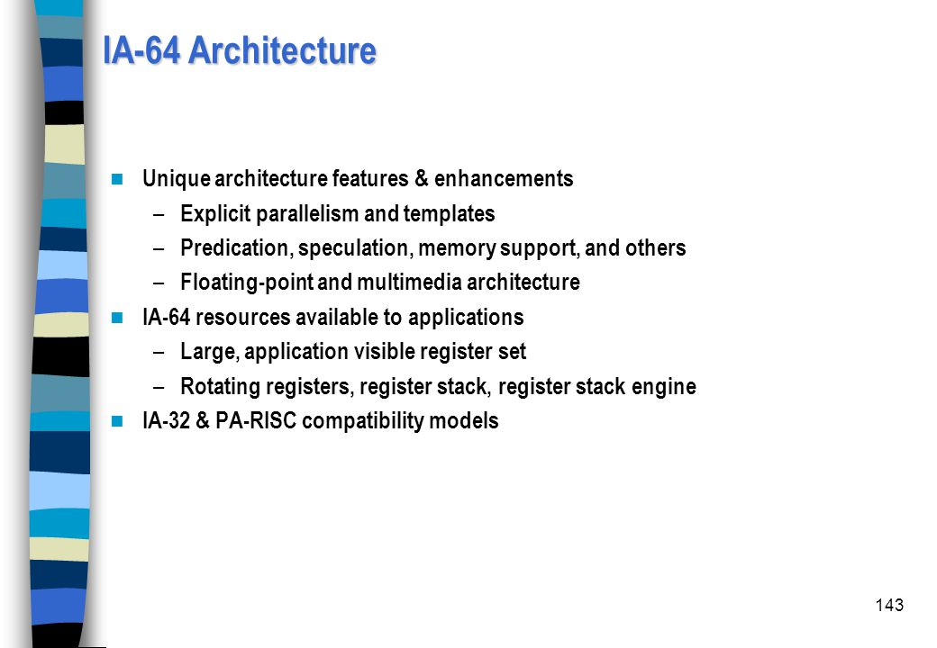 143 IA-64 Architecture Unique architecture features & enhancements – Explicit parallelism and templates – Predication, speculation, memory support, an