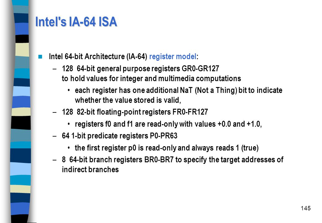 145 Intel's IA-64 ISA Intel 64-bit Architecture (IA-64) register model: – 128 64-bit general purpose registers GR0-GR127 to hold values for integer an