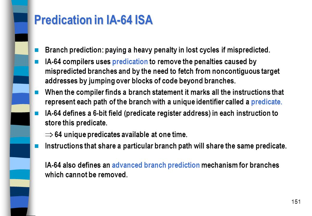 151 Predication in IA-64 ISA Branch prediction: paying a heavy penalty in lost cycles if mispredicted. IA-64 compilers uses predication to remove the