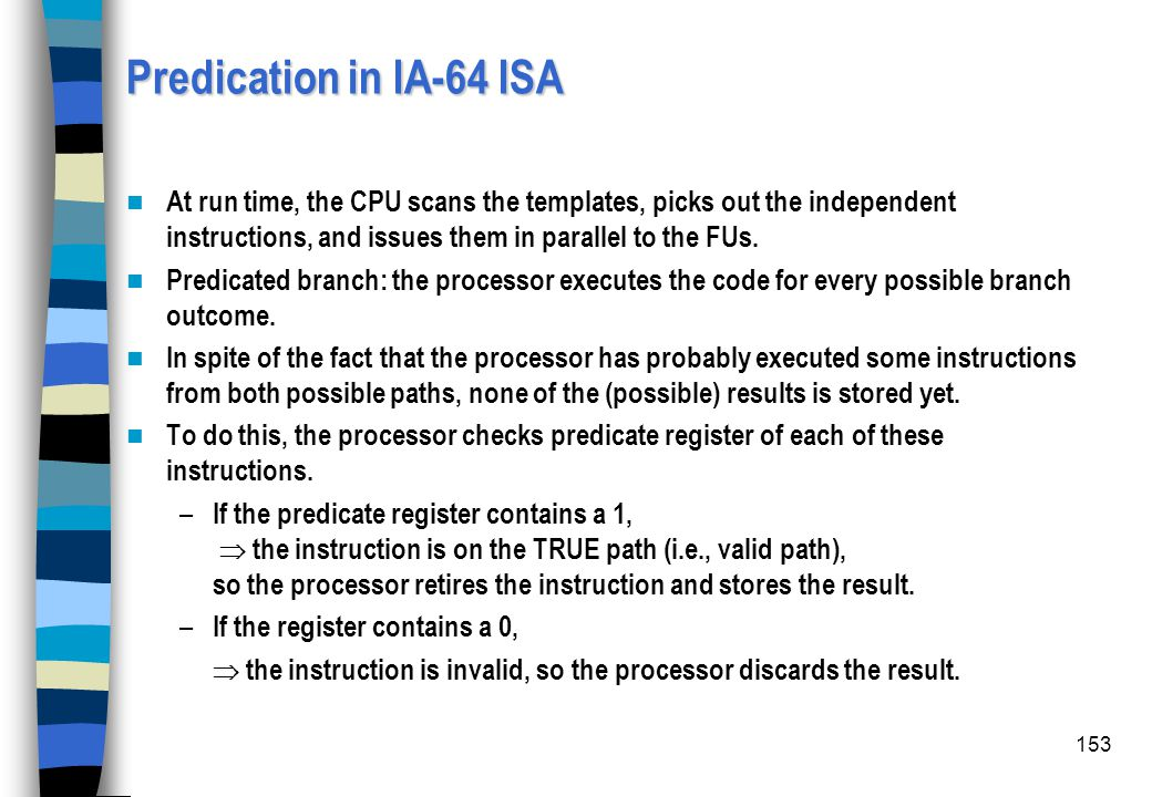 153 Predication in IA-64 ISA At run time, the CPU scans the templates, picks out the independent instructions, and issues them in parallel to the FUs.
