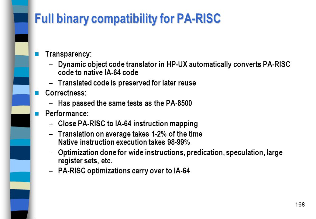 168 Full binary compatibility for PA-RISC Transparency: – Dynamic object code translator in HP-UX automatically converts PA-RISC code to native IA-64
